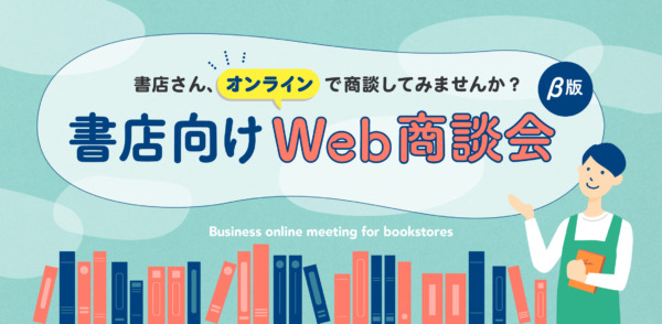 「書店さん、オンラインで商談してみませんか?―書店向けWeb商談会(β版)―」